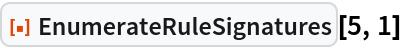 """ResourceFunction[""""EnumerateRuleSignatures""""][5, 1]"""