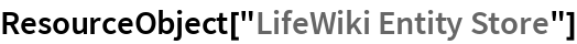 "ResourceObject[""LifeWiki Entity Store""]"