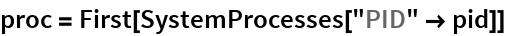 "proc = First[SystemProcesses[""PID"" -> pid]]"