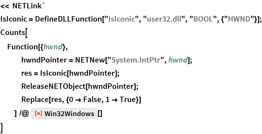 "<< NETLink` IsIconic = DefineDLLFunction[""IsIconic"", ""user32.dll"", ""BOOL"", {""HWND""}]; Counts[  Function[{hwnd},    hwndPointer = NETNew[""System.IntPtr"", hwnd];    res = IsIconic[hwndPointer];    ReleaseNETObject[hwndPointer];    Replace[res, {0 -> False, 1 -> True}]    ] /@ ResourceFunction[""Win32Windows""][]  ]"