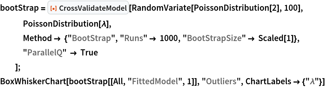 "bootStrap = ResourceFunction[""CrossValidateModel""][    RandomVariate[PoissonDistribution[2], 100], PoissonDistribution[\[Lambda]],    Method -> {""BootStrap"", ""Runs"" -> 1000, ""BootStrapSize"" -> Scaled[1]},    ""ParallelQ"" -> True    ]; BoxWhiskerChart[bootStrap[[All, ""FittedModel"", 1]], ""Outliers"", ChartLabels -> {""\[Lambda]""}]"
