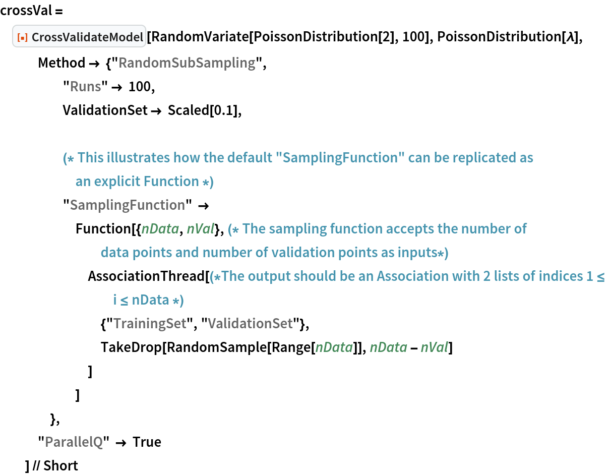 """crossVal = ResourceFunction[""""CrossValidateModel""""][    RandomVariate[PoissonDistribution[2], 100], PoissonDistribution[\[Lambda]],    Method -> {""""RandomSubSampling"""",      """"Runs"""" -> 100,      ValidationSet -> Scaled[0.1], (* This illustrates how the default """"SamplingFunction"""" can be \ replicated as an explicit Function *) """"SamplingFunction"""" -> Function[{nData, nVal},(* The sampling function accepts the number of data points and \ number of validation points as inputs*) AssociationThread[(*The output should be an Association with 2 \ lists of indices 1 \[LessEqual] i \[LessEqual] nData *)         {""""TrainingSet"""", """"ValidationSet""""},         TakeDrop[RandomSample[Range[nData]], nData - nVal]         ]        ]      },    """"ParallelQ"""" -> True    ] // Short"""