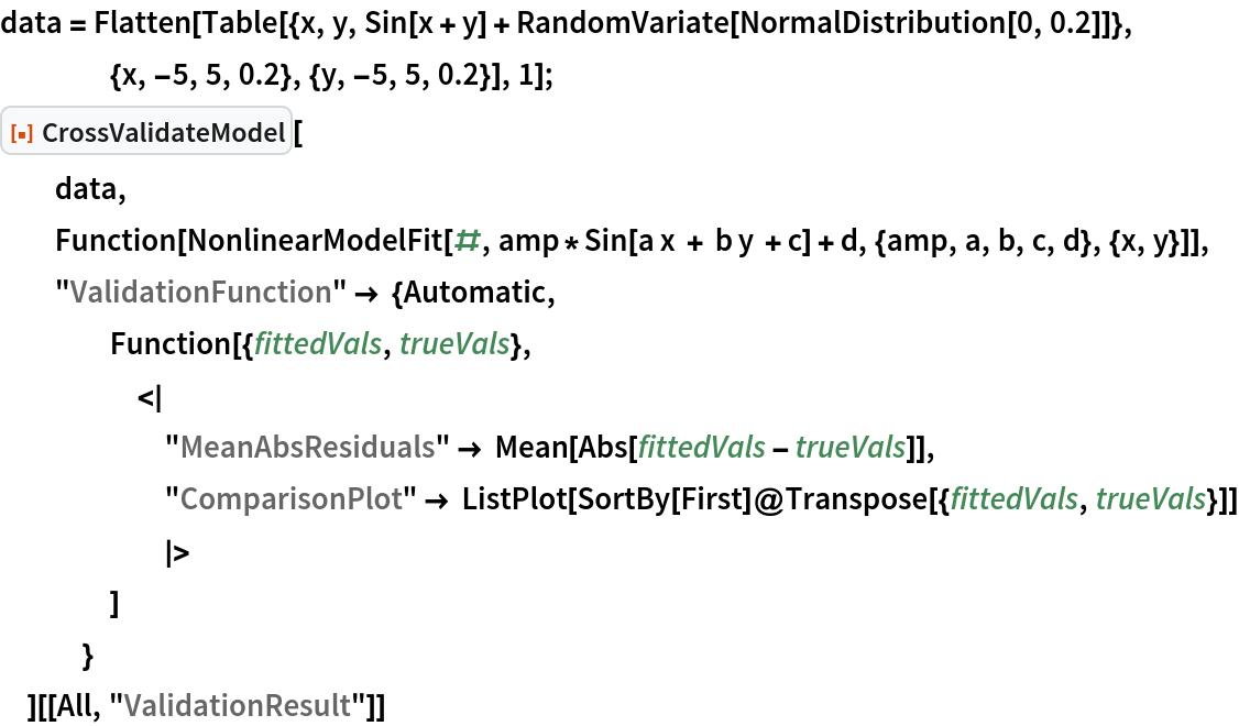 "data = Flatten[    Table[{x, y, Sin[x + y] + RandomVariate[NormalDistribution[0, 0.2]]}, {x, -5, 5, 0.2}, {y, -5, 5, 0.2}], 1]; ResourceFunction[""CrossValidateModel""][   data,   Function[    NonlinearModelFit[#, amp*Sin[a x + b y + c] + d, {amp, a, b, c, d}, {x, y}]],   ""ValidationFunction"" -> {Automatic,     Function[{fittedVals, trueVals}, <|       ""MeanAbsResiduals"" -> Mean[Abs[fittedVals - trueVals]],       ""ComparisonPlot"" -> ListPlot[SortBy[First]@Transpose[{fittedVals, trueVals}]]       |>      ]     }   ][[All, ""ValidationResult""]]"