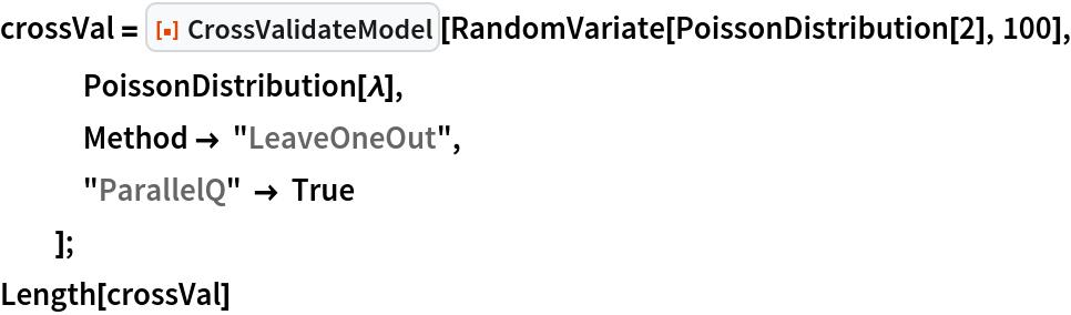 "crossVal = ResourceFunction[""CrossValidateModel""][    RandomVariate[PoissonDistribution[2], 100], PoissonDistribution[\[Lambda]],    Method -> ""LeaveOneOut"",    ""ParallelQ"" -> True    ]; Length[crossVal]"