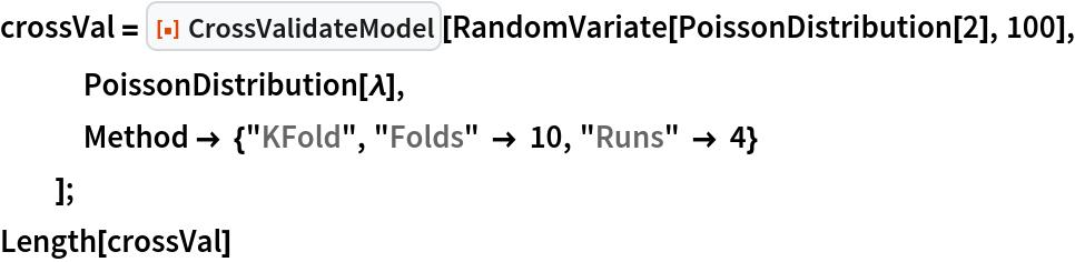 "crossVal = ResourceFunction[""CrossValidateModel""][    RandomVariate[PoissonDistribution[2], 100], PoissonDistribution[\[Lambda]],    Method -> {""KFold"", ""Folds"" -> 10, ""Runs"" -> 4}    ]; Length[crossVal]"