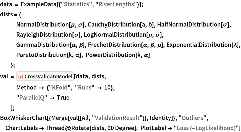 "data = ExampleData[{""Statistics"", ""RiverLengths""}]; dists = {    NormalDistribution[\[Mu], \[Sigma]], CauchyDistribution[a, b], HalfNormalDistribution[\[Sigma]],    RayleighDistribution[\[Sigma]], LogNormalDistribution[\[Mu], \[Sigma]],    GammaDistribution[\[Alpha], \[Beta]], FrechetDistribution[\[Alpha], \[Beta], \[Mu]], ExponentialDistribution[\[Lambda]], ParetoDistribution[k, \[Alpha]], PowerDistribution[k, \[Alpha]]    }; val = ResourceFunction[""CrossValidateModel""][data, dists,    Method -> {""KFold"", ""Runs"" -> 10},    ""ParallelQ"" -> True    ]; BoxWhiskerChart[{Merge[val[[All, ""ValidationResult""]], Identity]}, ""Outliers"", ChartLabels -> Thread@Rotate[dists, 90 Degree], PlotLabel -> ""Loss (-LogLikelihood)""]"