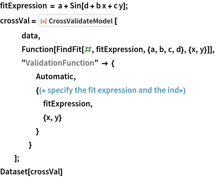 """fitExpression = a + Sin[d + b x + c y]; crossVal = ResourceFunction[""""CrossValidateModel""""][    data,    Function[FindFit[#, fitExpression, {a, b, c, d}, {x, y}]],    """"ValidationFunction"""" -> {      Automatic,      {(* specify the fit expression and the ind*) fitExpression,       {x, y}       }      }    ]; Dataset[crossVal]"""