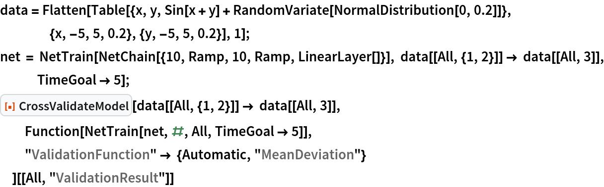 "data = Flatten[    Table[{x, y, Sin[x + y] + RandomVariate[NormalDistribution[0, 0.2]]}, {x, -5, 5, 0.2}, {y, -5, 5, 0.2}], 1]; net = NetTrain[NetChain[{10, Ramp, 10, Ramp, LinearLayer[]}], data[[All, {1, 2}]] -> data[[All, 3]], TimeGoal -> 5]; ResourceFunction[""CrossValidateModel""][   data[[All, {1, 2}]] -> data[[All, 3]], Function[NetTrain[net, #, All, TimeGoal -> 5]],   ""ValidationFunction"" -> {Automatic, ""MeanDeviation""}   ][[All, ""ValidationResult""]]"