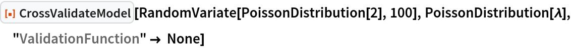 "ResourceFunction[""CrossValidateModel""][  RandomVariate[PoissonDistribution[2], 100], PoissonDistribution[\[Lambda]], ""ValidationFunction"" -> None]"