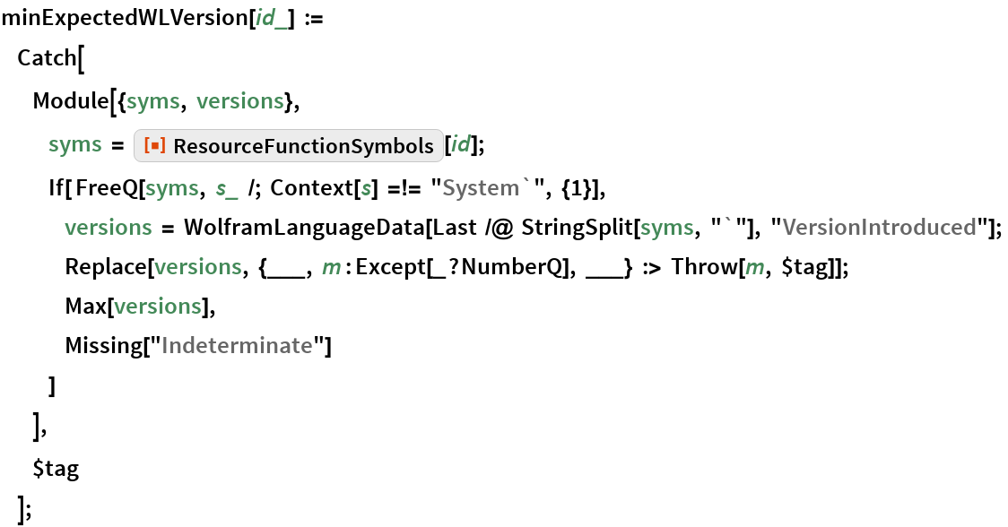 """minExpectedWLVersion[id_] :=       Catch[            Module[{syms, versions},                 syms = ResourceFunction[""""ResourceFunctionSymbols""""][id];                 If[ FreeQ[syms, s_ /; Context[s] =!= """"System`"""", {1}], versions = WolframLanguageData[Last /@ StringSplit[syms, """"`""""], """"VersionIntroduced""""]; Replace[versions, {___, m : Except[_?NumberQ], ___} :> Throw[m, $tag]];                      Max[versions],                      Missing[""""Indeterminate""""]                  ]             ],            $tag        ];"""