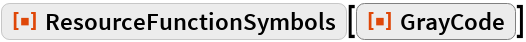 """ResourceFunction[""""ResourceFunctionSymbols""""][ ResourceFunction[ ResourceObject[ Association[    """"Name"""" -> """"GrayCode"""", """"UUID"""" -> """"392603a7-1e9d-46d3-8532-bf09565c732a"""", """"ResourceType"""" -> """"Function"""", """"Version"""" -> """"1.0.0"""", """"Description"""" -> """"Find the Gray code for an integer"""", """"RepositoryLocation"""" -> URL[      """"https://www.wolframcloud.com/objects/resourcesystem/api/1.0""""], """"WolframLanguageVersionRequired"""" -> """"10.0"""", """"SymbolName"""" -> """"FunctionRepository`$\ f2402e26e61b4c54b73496fc57b6504d`GrayCode"""", """"FunctionLocation"""" -> CloudObject[      """"https://www.wolframcloud.com/objects/0050708c-82d0-490c-b9a9-\ 2c5e6b23a00b""""], """"ShortName"""" -> """"GrayCode""""], {    ResourceSystemBase -> Automatic}]]]"""