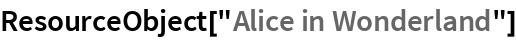 """ResourceObject[""""Alice in Wonderland""""]"""