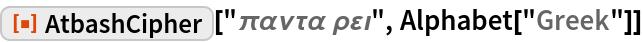 "ResourceFunction[  ""AtbashCipher""][""\[Pi]\[Alpha]\[Nu]\[Tau]\[Alpha] \[Rho]\ \[CurlyEpsilon]\[Iota]"", Alphabet[""Greek""]]"