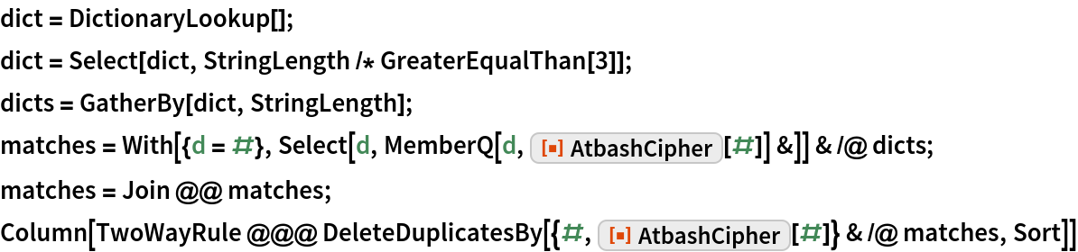 """dict = DictionaryLookup[]; dict = Select[dict, StringLength /* GreaterEqualThan[3]]; dicts = GatherBy[dict, StringLength]; matches = With[{d = #}, Select[d, MemberQ[d, ResourceFunction[""""AtbashCipher""""][#]] &]] & /@     dicts; matches = Join @@ matches; Column[TwoWayRule @@@ DeleteDuplicatesBy[{#, ResourceFunction[""""AtbashCipher""""][#]} & /@ matches, Sort]]"""