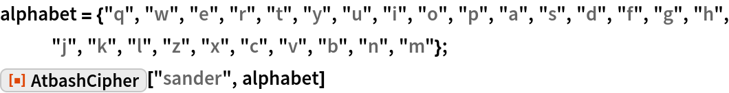 "alphabet = {""q"", ""w"", ""e"", ""r"", ""t"", ""y"", ""u"", ""i"", ""o"", ""p"", ""a"", ""s"", ""d"", ""f"", ""g"", ""h"", ""j"", ""k"", ""l"", ""z"", ""x"", ""c"", ""v"", ""b"", ""n"", ""m""}; ResourceFunction[""AtbashCipher""][""sander"", alphabet]"