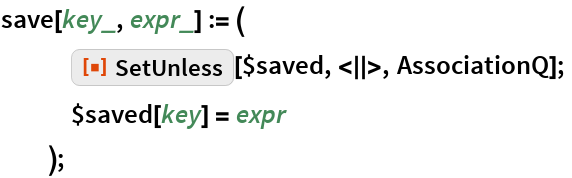 "save[key_, expr_] := (    ResourceFunction[""SetUnless""][$saved, <