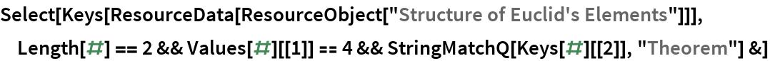 "Select[Keys[ResourceData[ ResourceObject[""Structure of Euclid's Elements""]]], Length[#] == 2 && Values[#][[1]] == 4 && StringMatchQ[Keys[#][[2]], ""Theorem""] &]"