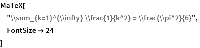 "MaTeX[  ""\\sum_{k=1}^{\\infty} \\frac{1}{k^2} = \\frac{\\pi^2}{6}"",  FontSize -> 24  ]"