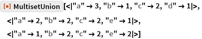 "ResourceFunction[  ""MultisetUnion""][<|""a"" -> 3, ""b"" -> 1, ""c"" -> 2, ""d"" -> 1|>,  <|""a"" -> 2, ""b"" -> 2, ""c"" -> 2, ""e"" -> 1|>,  <|""a"" -> 1, ""b"" -> 2, ""c"" -> 2, ""e"" -> 2|>]"