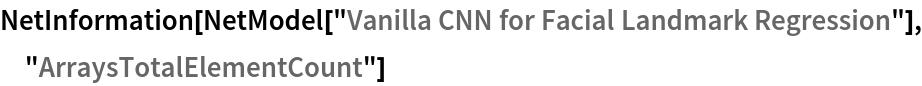 "NetInformation[  NetModel[""Vanilla CNN for Facial Landmark Regression""], \ ""ArraysTotalElementCount""]"