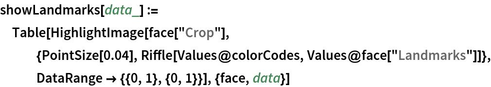 """showLandmarks[data_] := Table[HighlightImage[    face[""""Crop""""], {PointSize[0.04], Riffle[Values@colorCodes, Values@face[""""Landmarks""""]]}, DataRange -> {{0, 1}, {0, 1}}], {face, data}]"""