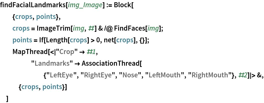 "findFacialLandmarks[img_Image] := Block[   {crops, points},   crops = ImageTrim[img, #] & /@ FindFaces[img];   points = If[Length[crops] > 0, net[crops], {}];   MapThread[< ""Crop"" -> #1, ""Landmarks"" -> AssociationThread[{""LeftEye"", ""RightEye"", ""Nose"", ""LeftMouth"", ""RightMouth""}, #2] > &, {crops, points}]   ]"