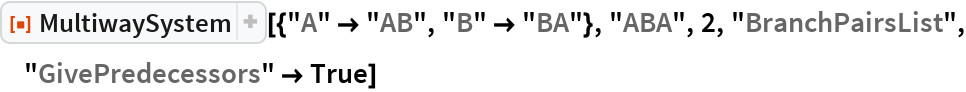 "ResourceFunction[  ""MultiwaySystem""][{""A"" -> ""AB"", ""B"" -> ""BA""}, ""ABA"", 2, ""BranchPairsList"", ""GivePredecessors"" -> True]"