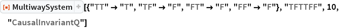 "ResourceFunction[  ""MultiwaySystem""][{""TT"" -> ""T"", ""TF"" -> ""F"", ""FT"" -> ""F"", ""FF"" -> ""F""}, ""TFTTFF"", 10, ""CausalInvariantQ""]"