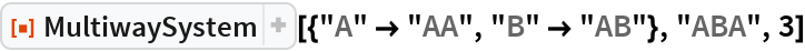 "ResourceFunction[""MultiwaySystem""][{""A"" -> ""AA"", ""B"" -> ""AB""}, ""ABA"",   3]"