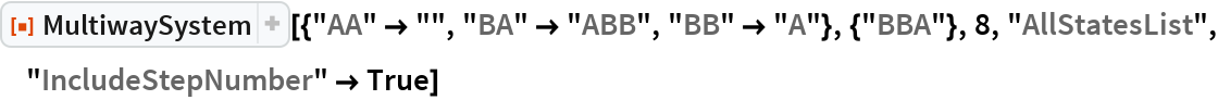 "ResourceFunction[  ""MultiwaySystem""][{""AA"" -> """", ""BA"" -> ""ABB"", ""BB"" -> ""A""}, {""BBA""}, 8, ""AllStatesList"", ""IncludeStepNumber"" -> True]"
