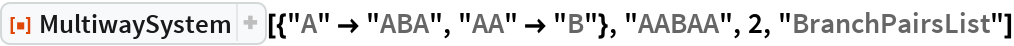 "ResourceFunction[  ""MultiwaySystem""][{""A"" -> ""ABA"", ""AA"" -> ""B""}, ""AABAA"", 2, ""BranchPairsList""]"