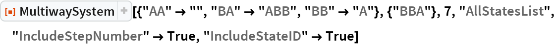 "ResourceFunction[  ""MultiwaySystem""][{""AA"" -> """", ""BA"" -> ""ABB"", ""BB"" -> ""A""}, {""BBA""}, 7, ""AllStatesList"", ""IncludeStepNumber"" -> True, ""IncludeStateID"" -> True]"