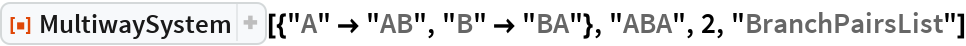 "ResourceFunction[  ""MultiwaySystem""][{""A"" -> ""AB"", ""B"" -> ""BA""}, ""ABA"", 2, ""BranchPairsList""]"