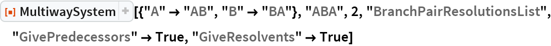 "ResourceFunction[  ""MultiwaySystem""][{""A"" -> ""AB"", ""B"" -> ""BA""}, ""ABA"", 2, ""BranchPairResolutionsList"", ""GivePredecessors"" -> True, ""GiveResolvents"" -> True]"