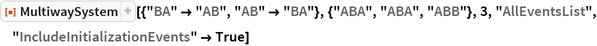"ResourceFunction[  ""MultiwaySystem""][{""BA"" -> ""AB"", ""AB"" -> ""BA""}, {""ABA"", ""ABA"", ""ABB""}, 3, ""AllEventsList"", ""IncludeInitializationEvents"" -> True]"