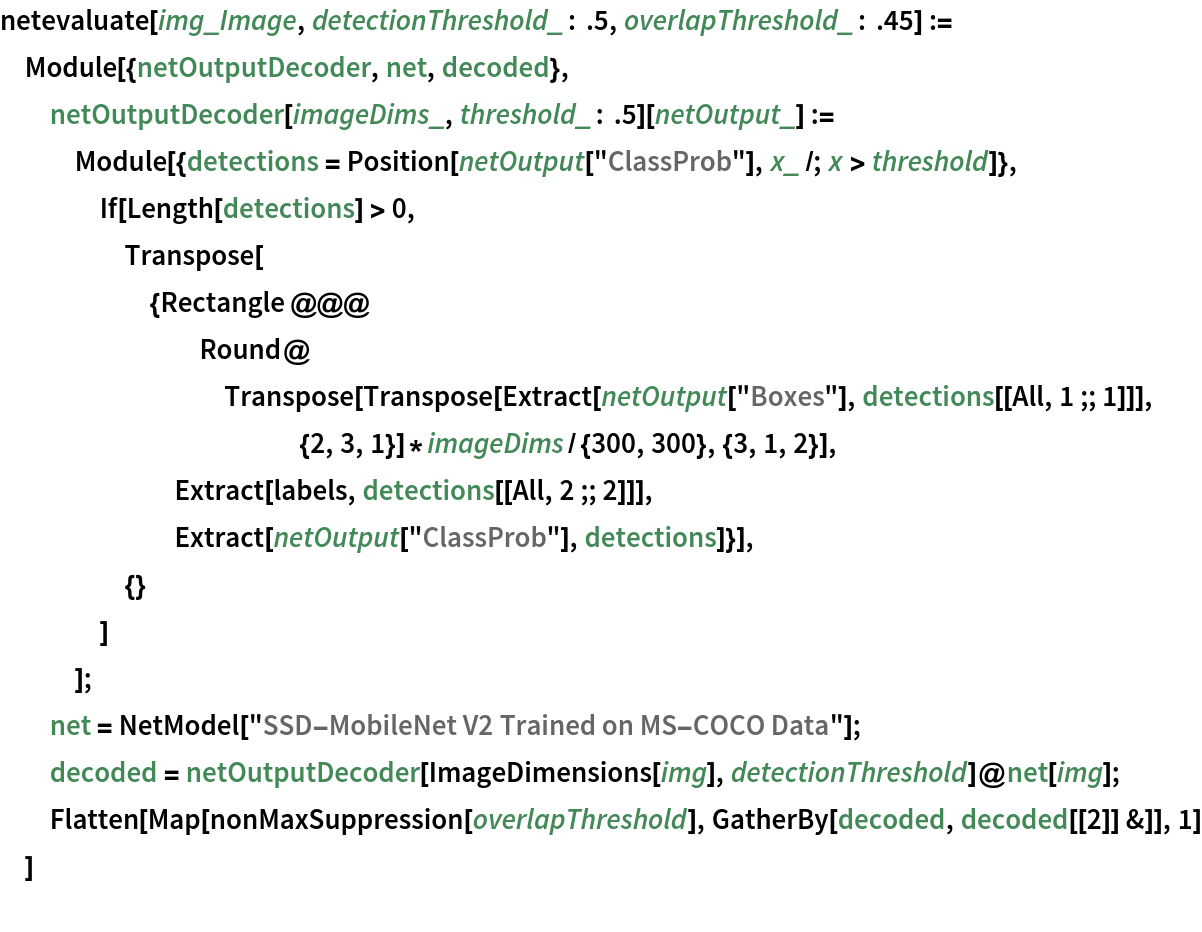 "netevaluate[img_Image, detectionThreshold_ : .5, overlapThreshold_ : .45] := Module[{netOutputDecoder, net, decoded},   netOutputDecoder[imageDims_, threshold_ : .5][netOutput_] := Module[{detections = Position[netOutput[""ClassProb""], x_ /; x > threshold]}, If[Length[detections] > 0, Transpose[{Rectangle @@@ Round@Transpose[           Transpose[             Extract[netOutput[""Boxes""], detections[[All, 1 ;; 1]]], {2, 3, 1}]*            imageDims/{300, 300}, {3, 1, 2}], Extract[labels, detections[[All, 2 ;; 2]]],        Extract[netOutput[""ClassProb""], detections]}],      {}      ]     ];   net = NetModel[""SSD-MobileNet V2 Trained on MS-COCO Data""];   decoded = netOutputDecoder[ImageDimensions[img], detectionThreshold]@net[img];   Flatten[    Map[nonMaxSuppression[overlapThreshold], GatherBy[decoded, decoded[[2]] &]], 1]   ]"