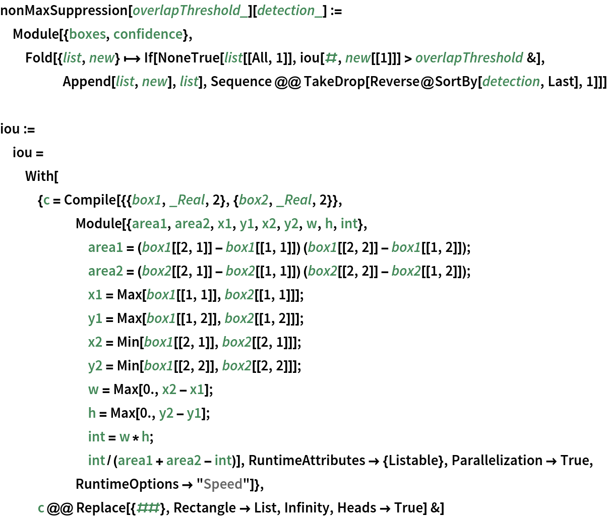"""nonMaxSuppression[overlapThreshold_][detection_] := Module[{boxes, confidence}, Fold[{list, new}  -> If[NoneTrue[list[[All, 1]], iou[#, new[[1]]] > overlapThreshold &], Append[list, new], list], Sequence @@ TakeDrop[Reverse@SortBy[detection, Last], 1]]]  iou := iou = With[{c = Compile[{{box1, _Real, 2}, {box2, _Real, 2}}, Module[{area1, area2, x1, y1, x2, y2, w, h, int}, area1 = (box1[[2, 1]] - box1[[1, 1]]) (box1[[2, 2]] - box1[[1, 2]]);        area2 = (box2[[2, 1]] - box2[[1, 1]]) (box2[[2, 2]] - box2[[1, 2]]);        x1 = Max[box1[[1, 1]], box2[[1, 1]]];        y1 = Max[box1[[1, 2]], box2[[1, 2]]];        x2 = Min[box1[[2, 1]], box2[[2, 1]]];        y2 = Min[box1[[2, 2]], box2[[2, 2]]];        w = Max[0., x2 - x1];        h = Max[0., y2 - y1];        int = w*h;        int/(area1 + area2 - int)], RuntimeAttributes -> {Listable}, Parallelization -> True, RuntimeOptions -> """"Speed""""]}, c @@ Replace[{##}, Rectangle -> List, Infinity, Heads -> True] &]"""
