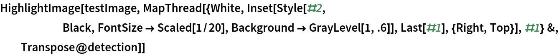 HighlightImage[testImage, MapThread[{White, Inset[Style[#2,       Black, FontSize -> Scaled[1/20], Background -> GrayLevel[1, .6]], Last[#1], {Right, Top}], #1} &,    Transpose@detection]]
