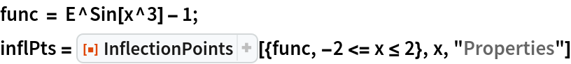 "func = E^Sin[x^3] - 1; inflPts = ResourceFunction[""InflectionPoints""][{func, -2 <= x <= 2}, x, ""Properties""]"