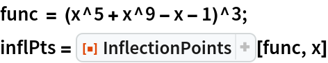 "func = (x^5 + x^9 - x - 1)^3; inflPts = ResourceFunction[""InflectionPoints""][func, x]"