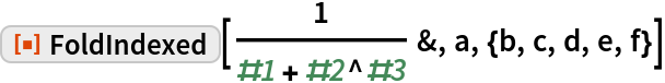 "ResourceFunction[""FoldIndexed""][1/(#1 + #2^#3) &, a, {b, c, d, e, f}]"