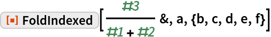 "ResourceFunction[""FoldIndexed""][#3/(#1 + #2) &, a, {b, c, d, e, f}]"
