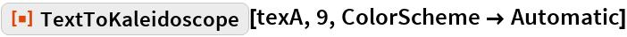 "ResourceFunction[""TextToKaleidoscope""][texA, 9, ColorScheme -> Automatic]"