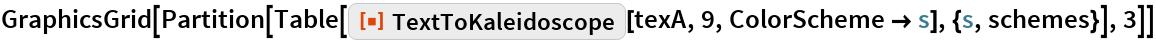 "GraphicsGrid[  Partition[   Table[ResourceFunction[""TextToKaleidoscope""][texA, 9, ColorScheme -> s], {s, schemes}], 3]]"