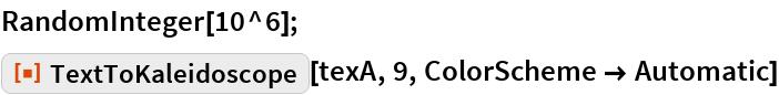 "RandomInteger[10^6]; ResourceFunction[""TextToKaleidoscope""][texA, 9, ColorScheme -> Automatic]"