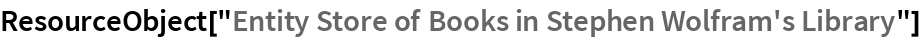 """ResourceObject[""""Entity Store of Books in Stephen Wolfram's Library""""]"""