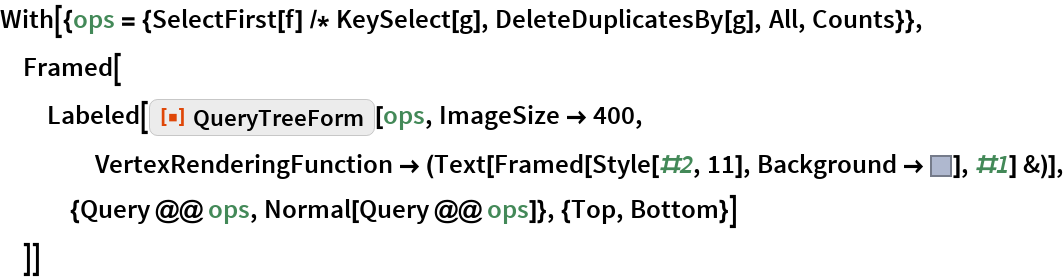 """With[{ops = {SelectFirst[f] /* KeySelect[g], DeleteDuplicatesBy[g], All, Counts}}, Framed[Labeled[    ResourceFunction[""""QueryTreeForm""""][ops, ImageSize -> 400, VertexRenderingFunction -> (Text[         Framed[Style[#2, 11], Background -> RGBColor[           0.6862745098039216, 0.7215686274509804, 0.8117647058823529]], #1] &)], {Query @@ ops, Normal[Query @@ ops]}, {Top, Bottom}]   ]]"""