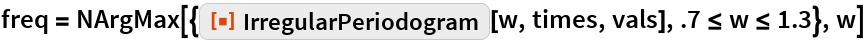 """freq = NArgMax[{ResourceFunction[""""IrregularPeriodogram""""][w, times, vals], .7 <= w <= 1.3}, w]"""