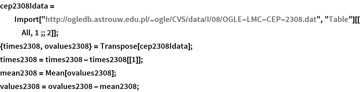 "cep2308Idata = Import[""http://ogledb.astrouw.edu.pl/~ogle/CVS/data/I/08/OGLE-LMC-\ CEP-2308.dat"", ""Table""][[All, 1 ;; 2]]; {times2308, ovalues2308} = Transpose[cep2308Idata]; times2308 = times2308 - times2308[[1]]; mean2308 = Mean[ovalues2308]; values2308 = ovalues2308 - mean2308;"