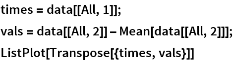 times = data[[All, 1]]; vals = data[[All, 2]] - Mean[data[[All, 2]]]; ListPlot[Transpose[{times, vals}]]